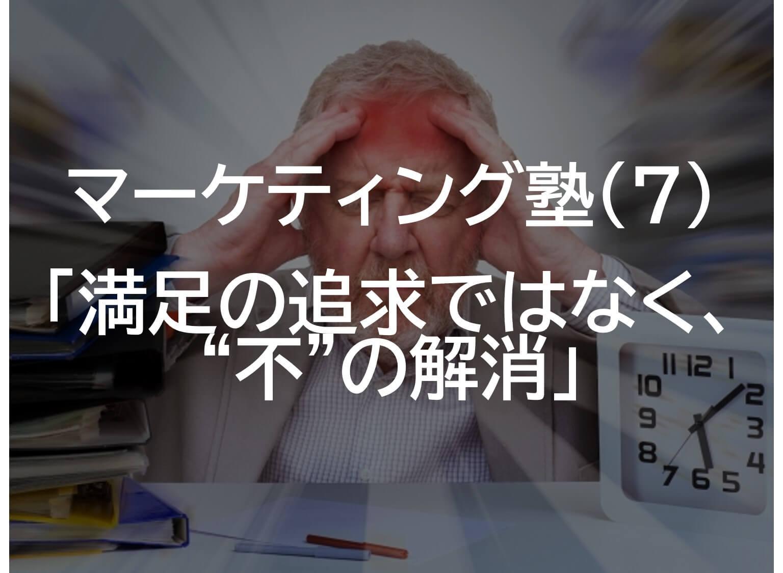 """【マーケティング塾⑦】「満足の追求ではなく、""""不""""の解消」"""
