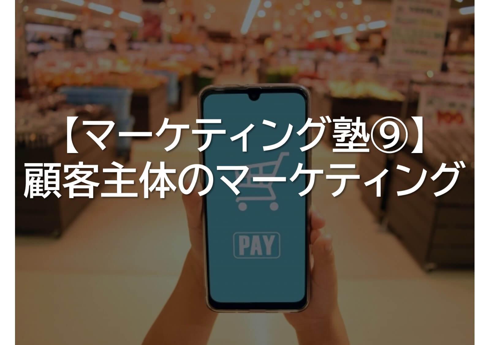 【マーケティング塾⑨】顧客主体のマーケティング